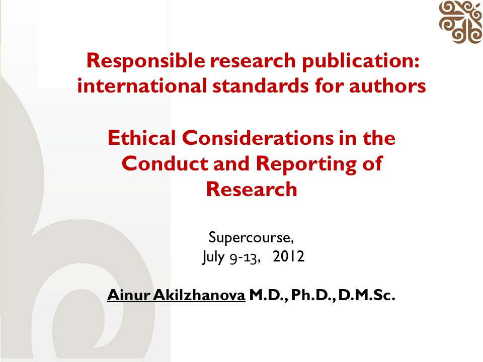 Responsible research publication: international standards for authors Ethical Considerations in the Conduct and Reporting of Research Supercourse, Jul