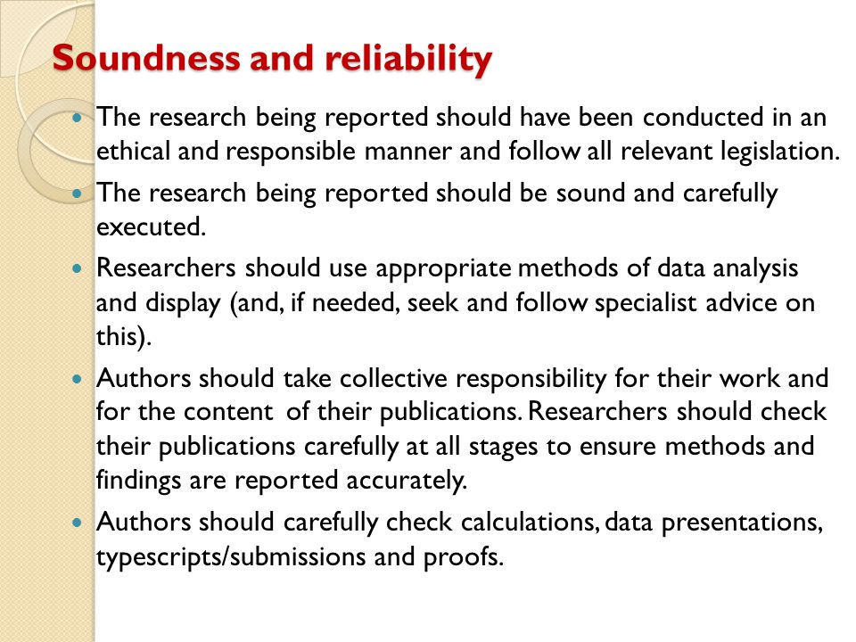 Soundness and reliability The research being reported should have been conducted in an ethical and responsible manner and follow all relevant legislat