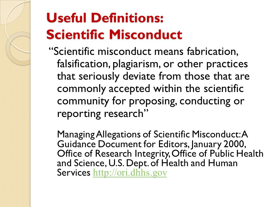 """Useful Definitions: Scientific Misconduct """"Scientific misconduct means fabrication, falsification, plagiarism, or other practices that seriously devia"""