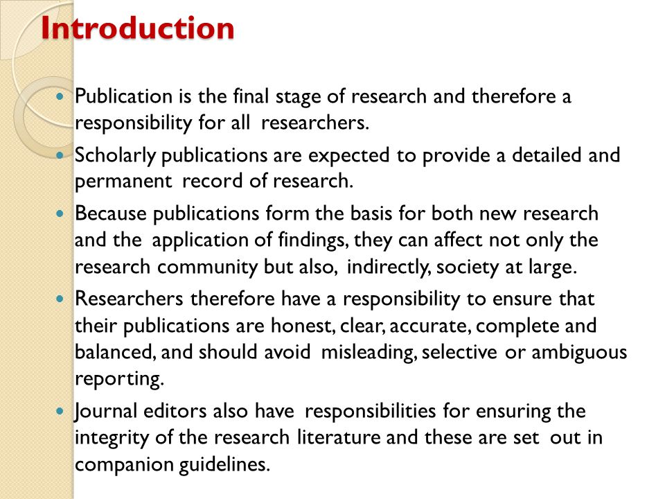 Introduction Publication is the final stage of research and therefore a responsibility for all researchers. Scholarly publications are expected to pro