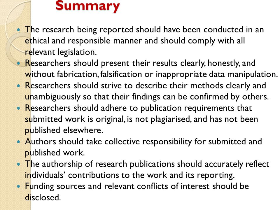 Summary The research being reported should have been conducted in an ethical and responsible manner and should comply with all relevant legislation. R