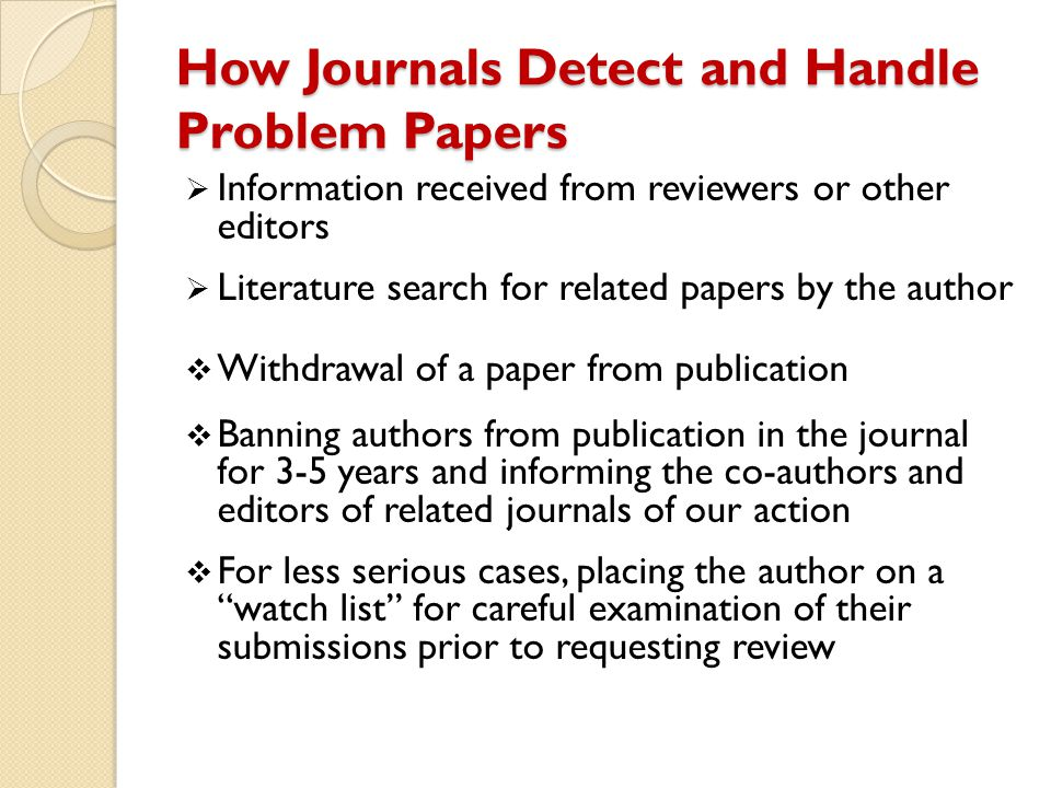 How Journals Detect and Handle Problem Papers  Information received from reviewers or other editors  Literature search for related papers by the aut