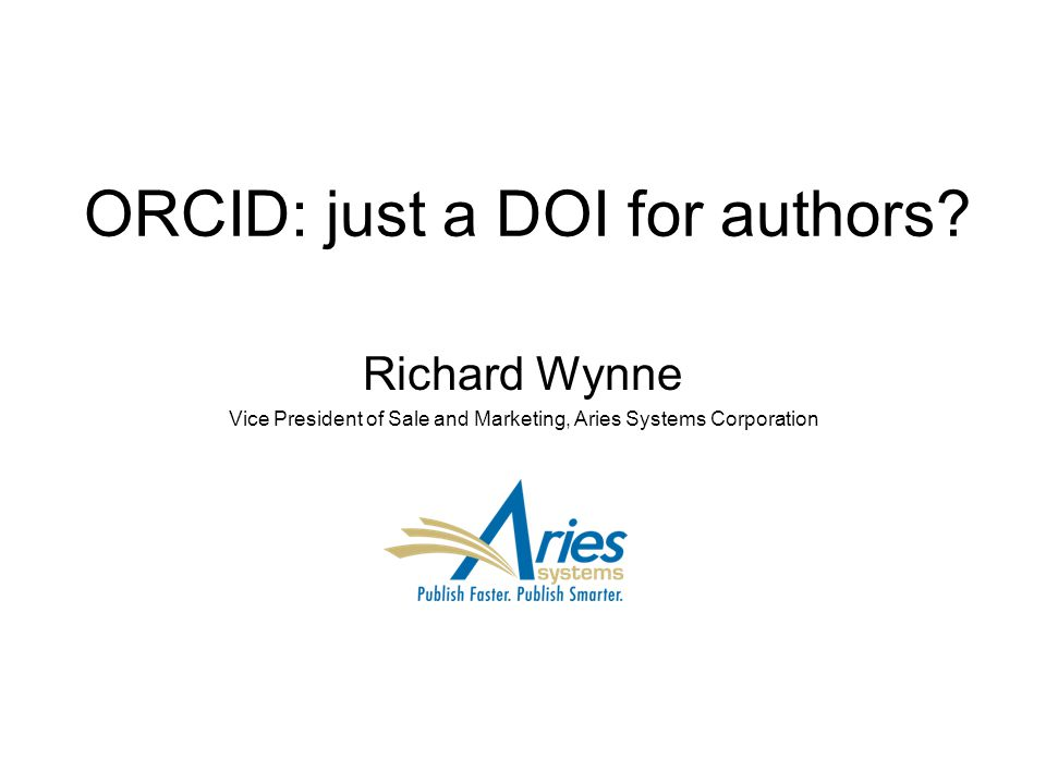 ORCID: just a DOI for authors? Richard Wynne Vice President of Sale and Marketing, Aries Systems Corporation