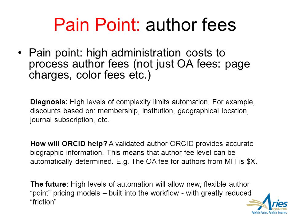 Pain Point: author fees Pain point: high administration costs to process author fees (not just OA fees: page charges, color fees etc.) Diagnosis: High