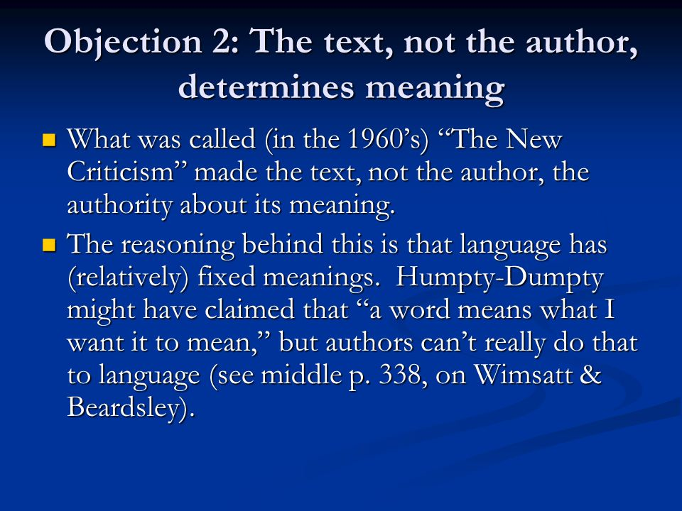 Objection 2: The text, not the author, determines meaning What was called (in the 1960's) The New Criticism made the text, not the author, the authority about its meaning.