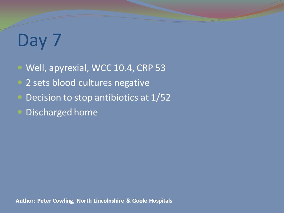 Day 7 Well, apyrexial, WCC 10.4, CRP 53 2 sets blood cultures negative Decision to stop antibiotics at 1/52 Discharged home Author: Peter Cowling, North Lincolnshire & Goole Hospitals