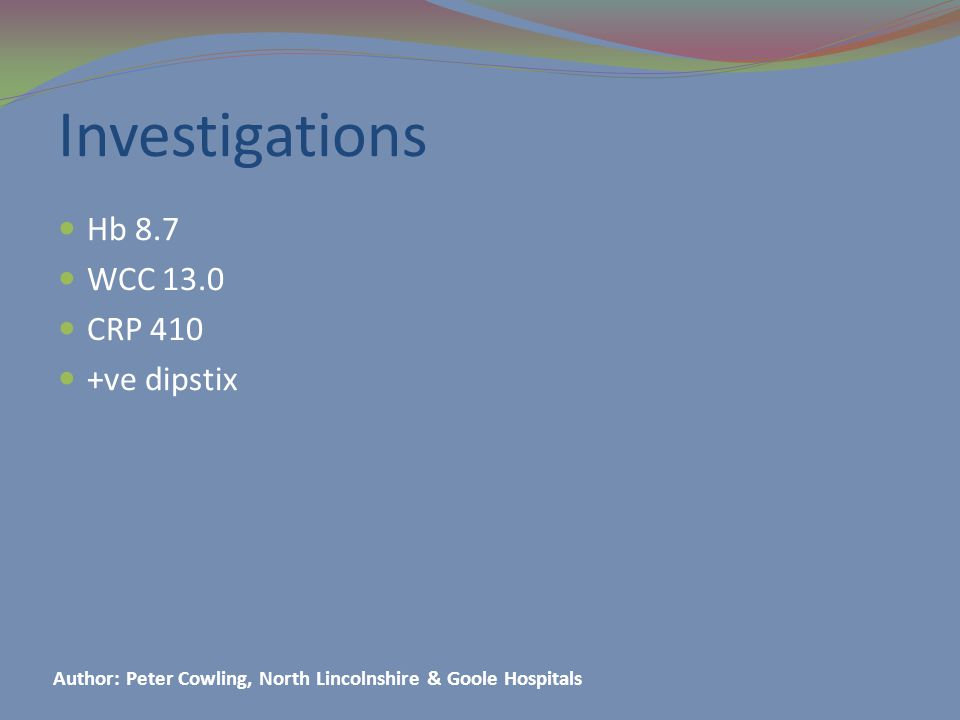 Investigations Hb 8.7 WCC 13.0 CRP 410 +ve dipstix Author: Peter Cowling, North Lincolnshire & Goole Hospitals