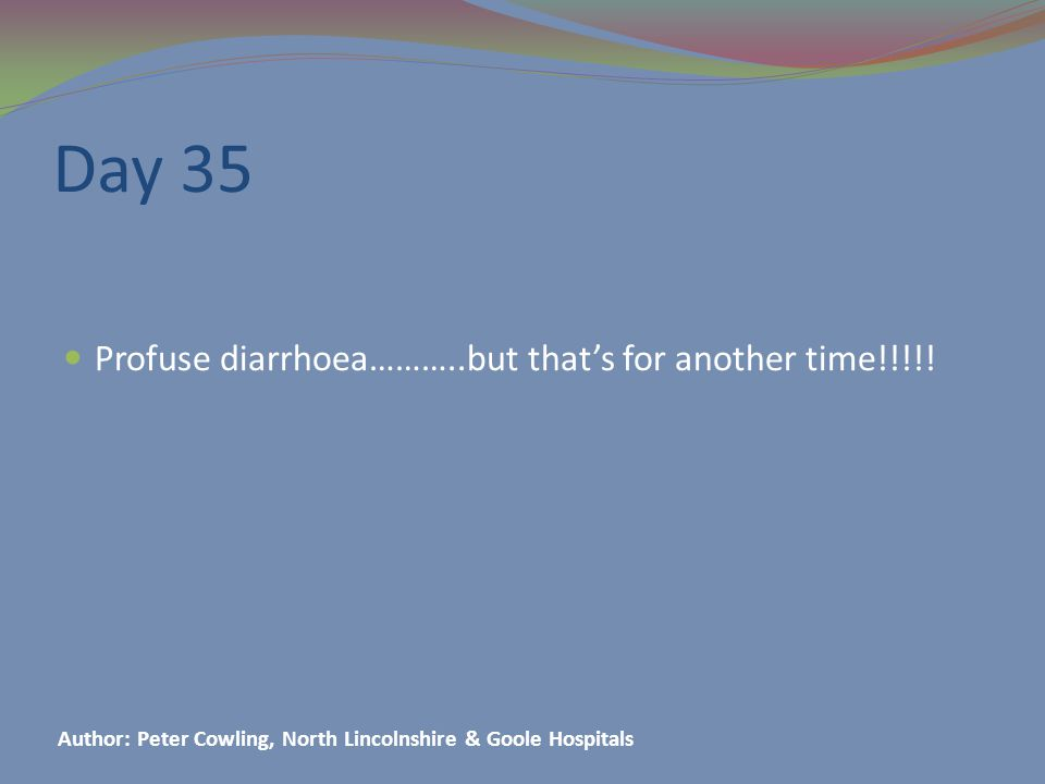Day 35 Profuse diarrhoea………..but that's for another time!!!!.