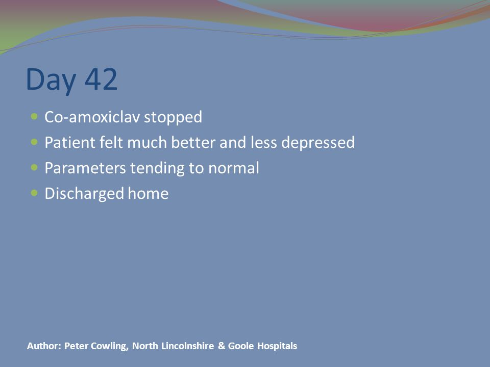 Day 42 Co-amoxiclav stopped Patient felt much better and less depressed Parameters tending to normal Discharged home Author: Peter Cowling, North Lincolnshire & Goole Hospitals