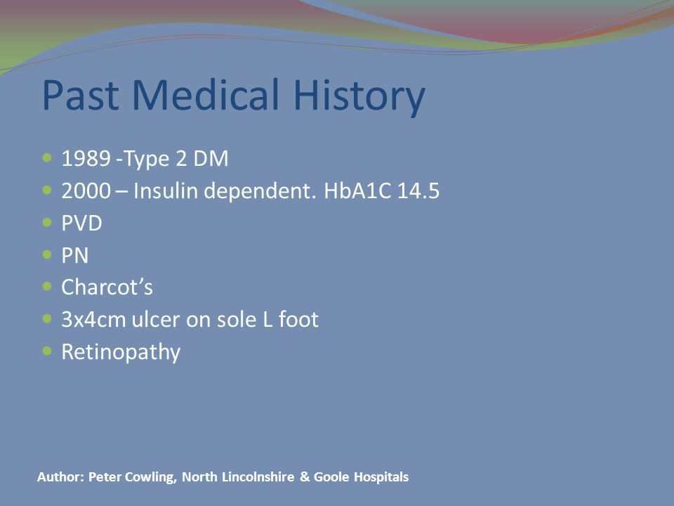 Past Medical History 1989 -Type 2 DM 2000 – Insulin dependent.