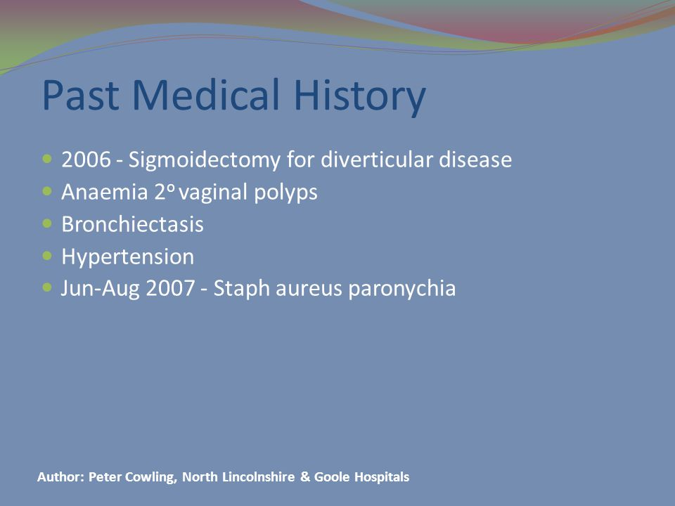 Past Medical History 2006 - Sigmoidectomy for diverticular disease Anaemia 2 o vaginal polyps Bronchiectasis Hypertension Jun-Aug 2007 - Staph aureus paronychia Author: Peter Cowling, North Lincolnshire & Goole Hospitals