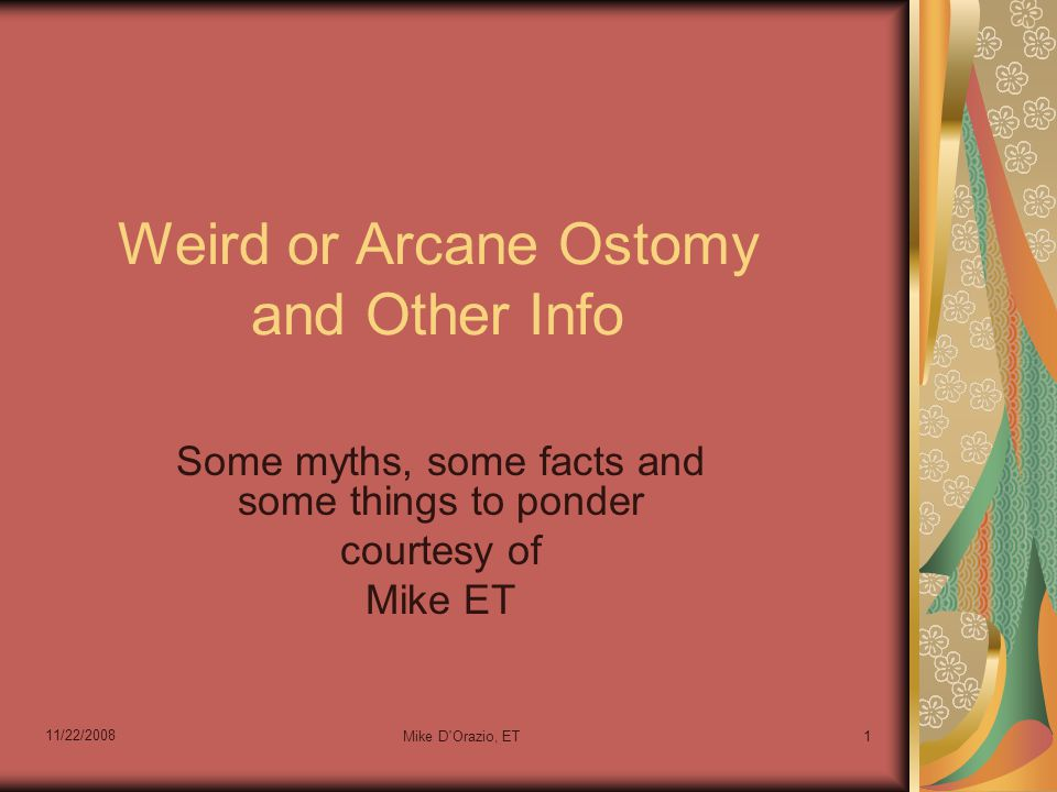 11/22/2008 Mike D Orazio, ET1 Weird or Arcane Ostomy and Other Info Some myths, some facts and some things to ponder courtesy of Mike ET