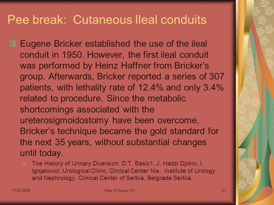 11/22/2008 Mike D'Orazio, ET31 Pee break: Cutaneous Ileal conduits Eugene Bricker established the use of the ileal conduit in 1950. However, the first