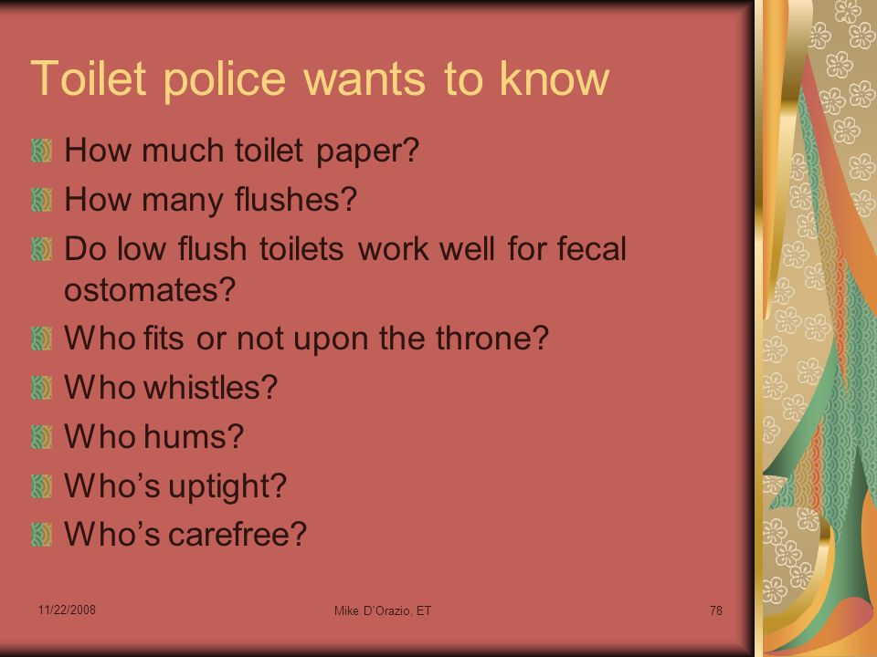 11/22/2008 Mike D Orazio, ET78 Toilet police wants to know How much toilet paper.