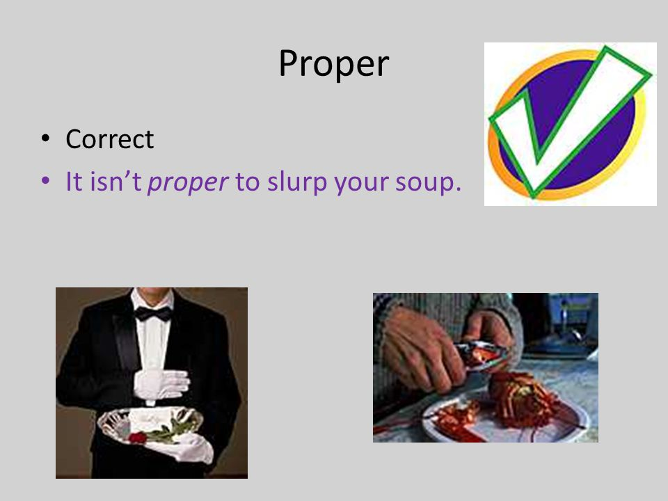 Proper Correct It isn't proper to slurp your soup.