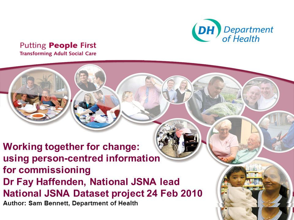 Working together for change: using person-centred information for commissioning Dr Fay Haffenden, National JSNA lead National JSNA Dataset project 24 Feb 2010 Author: Sam Bennett, Department of Health
