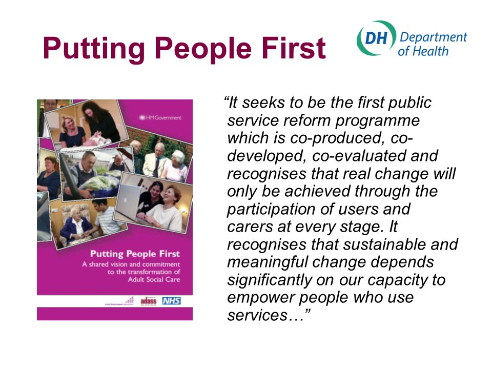 Putting People First It seeks to be the first public service reform programme which is co-produced, co- developed, co-evaluated and recognises that real change will only be achieved through the participation of users and carers at every stage.