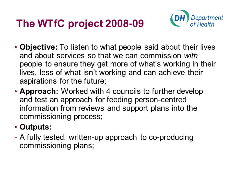 The WTfC project 2008-09 Objective: To listen to what people said about their lives and about services so that we can commission with people to ensure