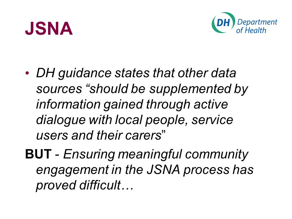 "JSNA DH guidance states that other data sources ""should be supplemented by information gained through active dialogue with local people, service users"