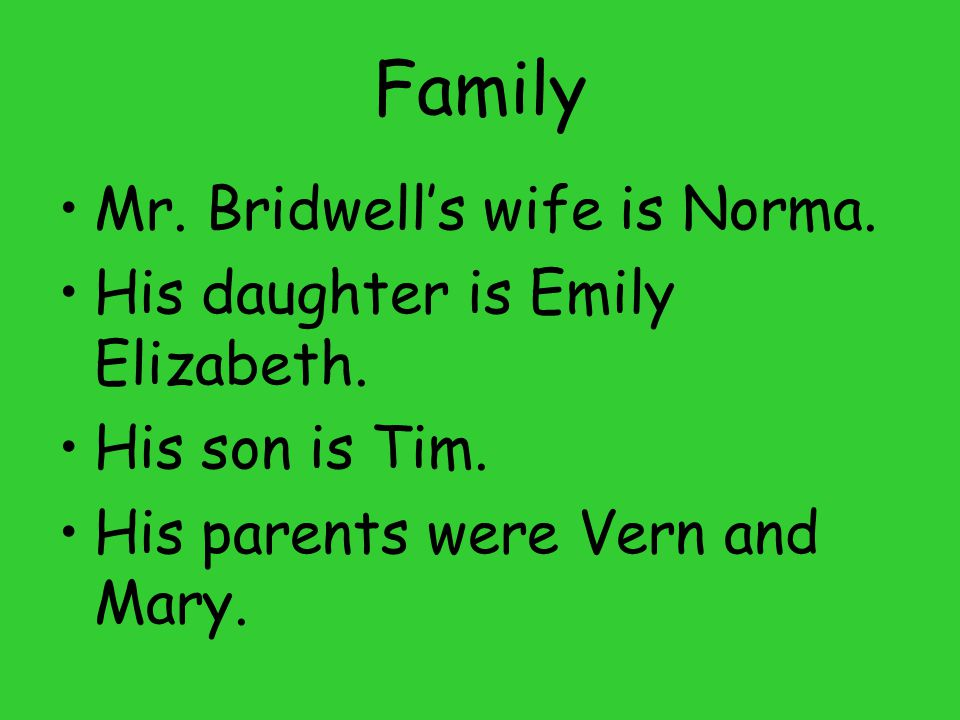 Family Mr. Bridwell's wife is Norma. His daughter is Emily Elizabeth. His son is Tim. His parents were Vern and Mary.