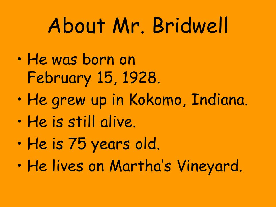 About Mr. Bridwell He was born on February 15, 1928. He grew up in Kokomo, Indiana. He is still alive. He is 75 years old. He lives on Martha's Vineya