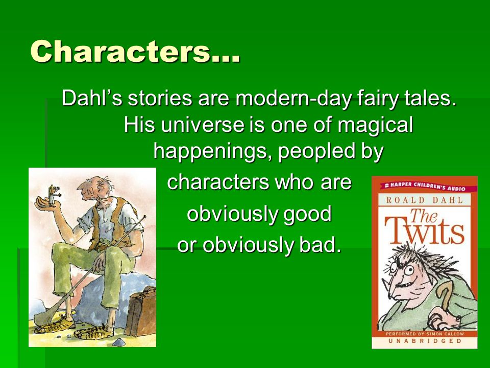Characters… Dahl's stories are modern-day fairy tales. His universe is one of magical happenings, peopled by characters who are obviously good or obvi