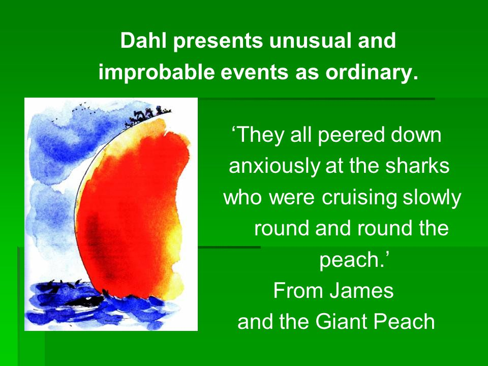 Dahl presents unusual and improbable events as ordinary. 'They all peered down anxiously at the sharks who were cruising slowly round and round the pe
