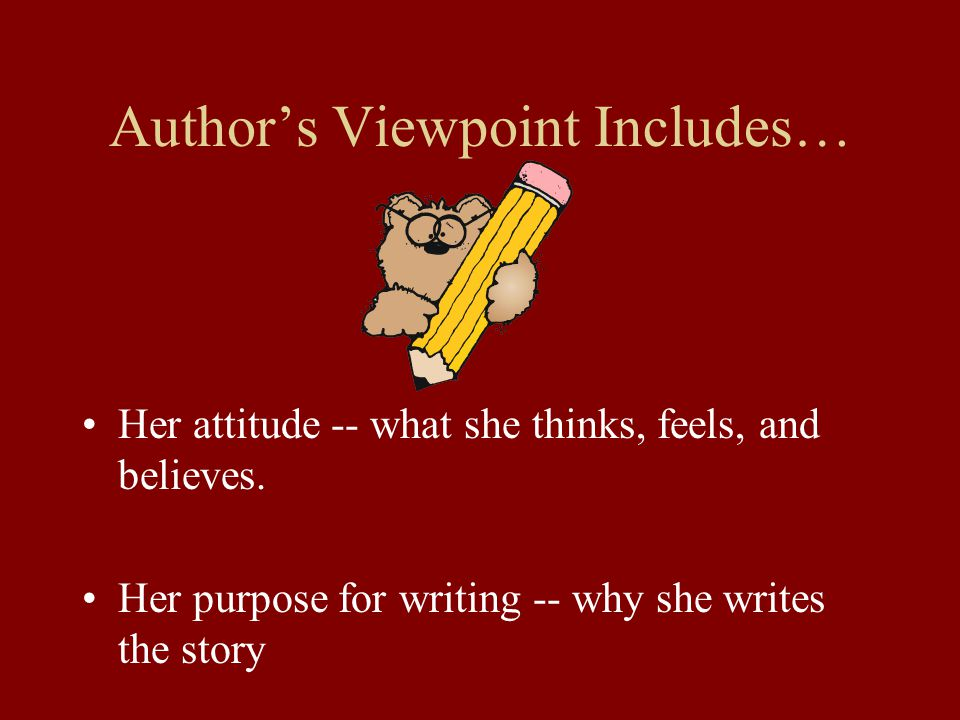 Author's Viewpoint Includes… Her attitude -- what she thinks, feels, and believes. Her purpose for writing -- why she writes the story