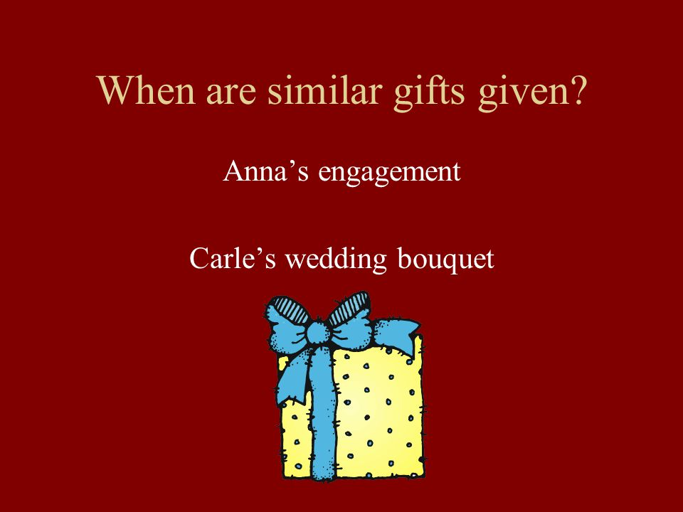 When are similar gifts given? Anna's engagement Carle's wedding bouquet