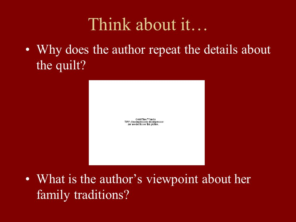 Think about it… Why does the author repeat the details about the quilt? What is the author's viewpoint about her family traditions?