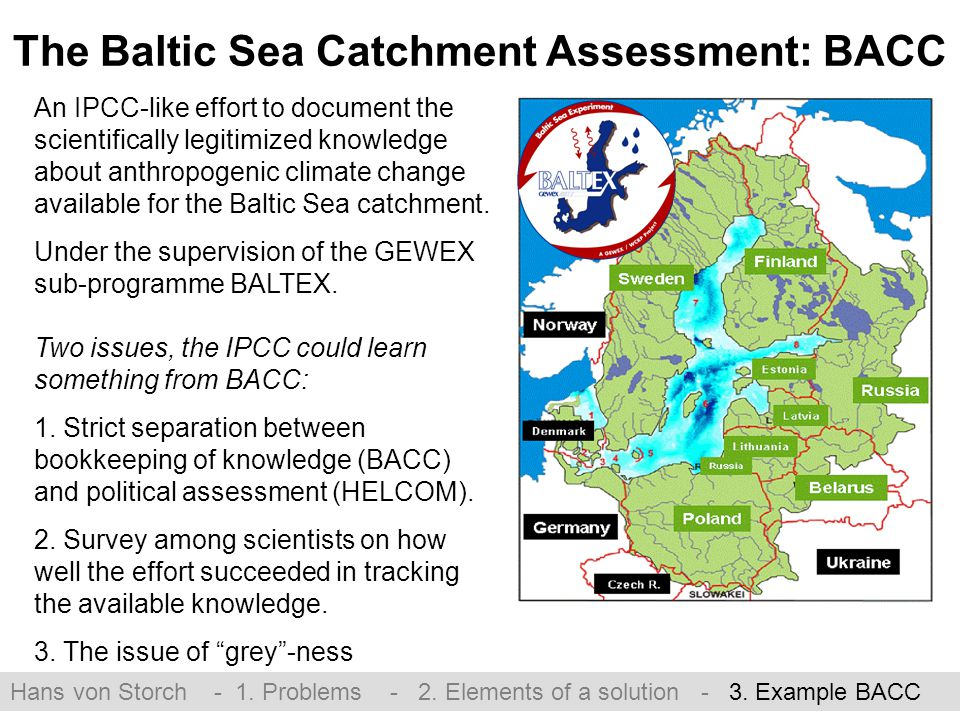 The Baltic Sea Catchment Assessment: BACC An IPCC-like effort to document the scientifically legitimized knowledge about anthropogenic climate change available for the Baltic Sea catchment.