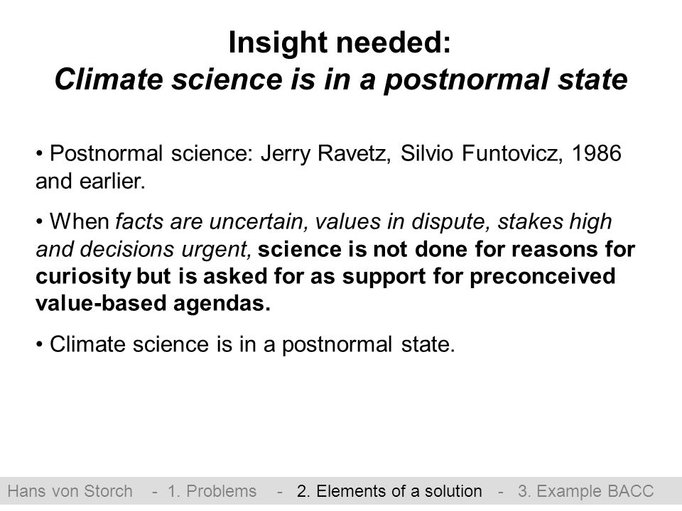 Insight needed: Climate science is in a postnormal state Postnormal science: Jerry Ravetz, Silvio Funtovicz, 1986 and earlier.