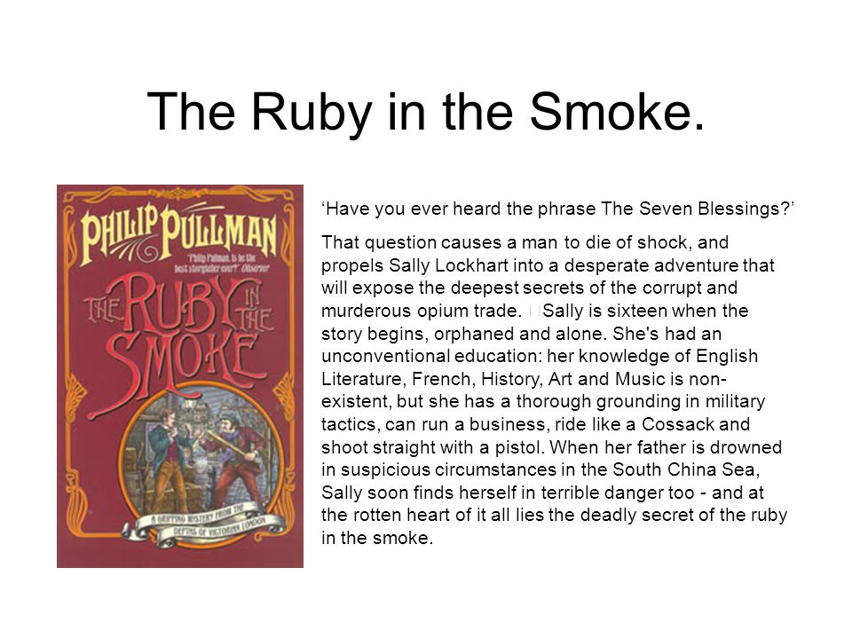 The Ruby in the Smoke. 'Have you ever heard the phrase The Seven Blessings?' That question causes a man to die of shock, and propels Sally Lockhart in
