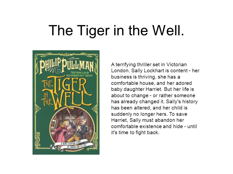 The Tiger in the Well. A terrifying thriller set in Victorian London. Sally Lockhart is content - her business is thriving, she has a comfortable hous