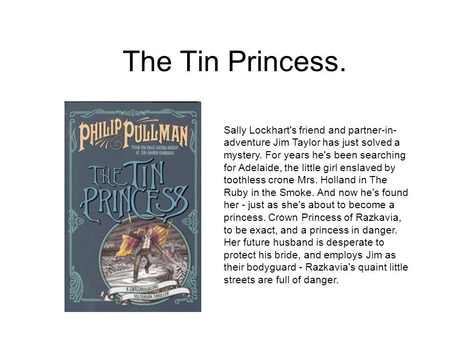 The Tin Princess. Sally Lockhart's friend and partner-in- adventure Jim Taylor has just solved a mystery. For years he's been searching for Adelaide,