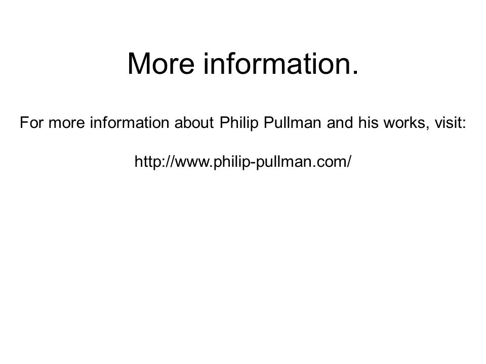 More information. For more information about Philip Pullman and his works, visit: http://www.philip-pullman.com/