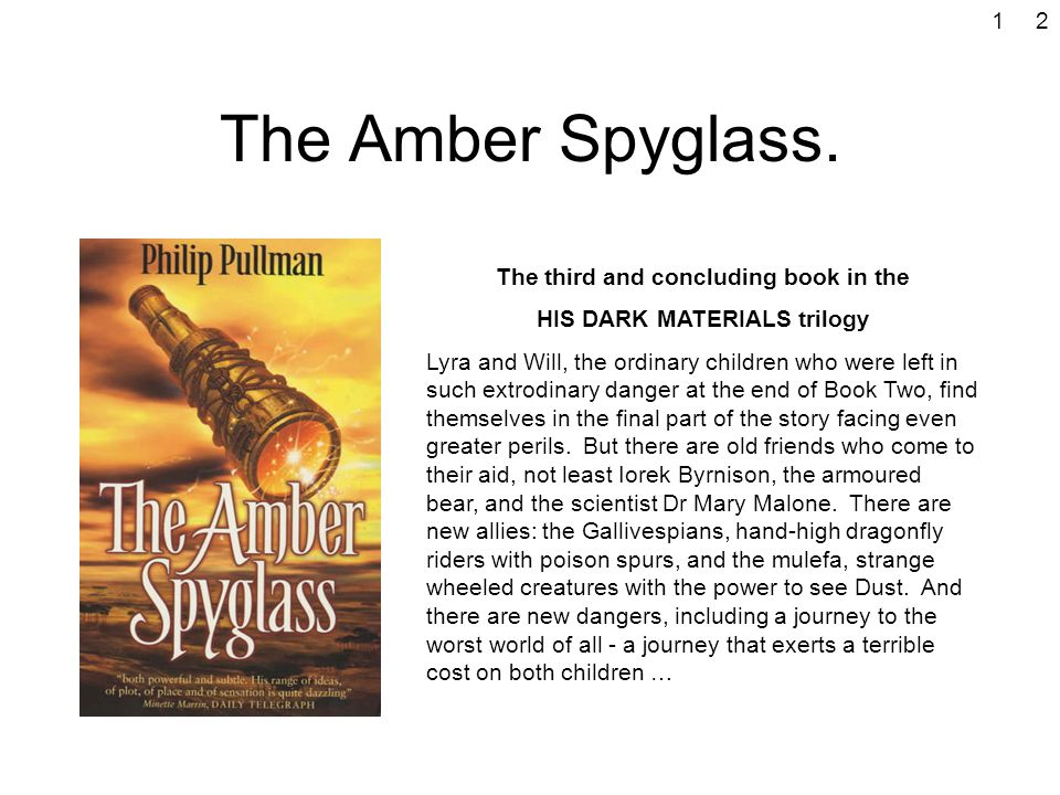 The Amber Spyglass. The third and concluding book in the HIS DARK MATERIALS trilogy Lyra and Will, the ordinary children who were left in such extrodi