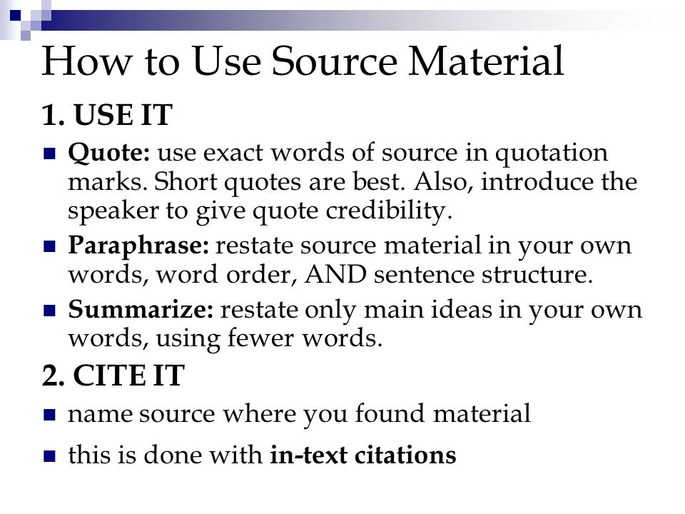 How to Use Source Material 1. USE IT Quote: use exact words of source in quotation marks.