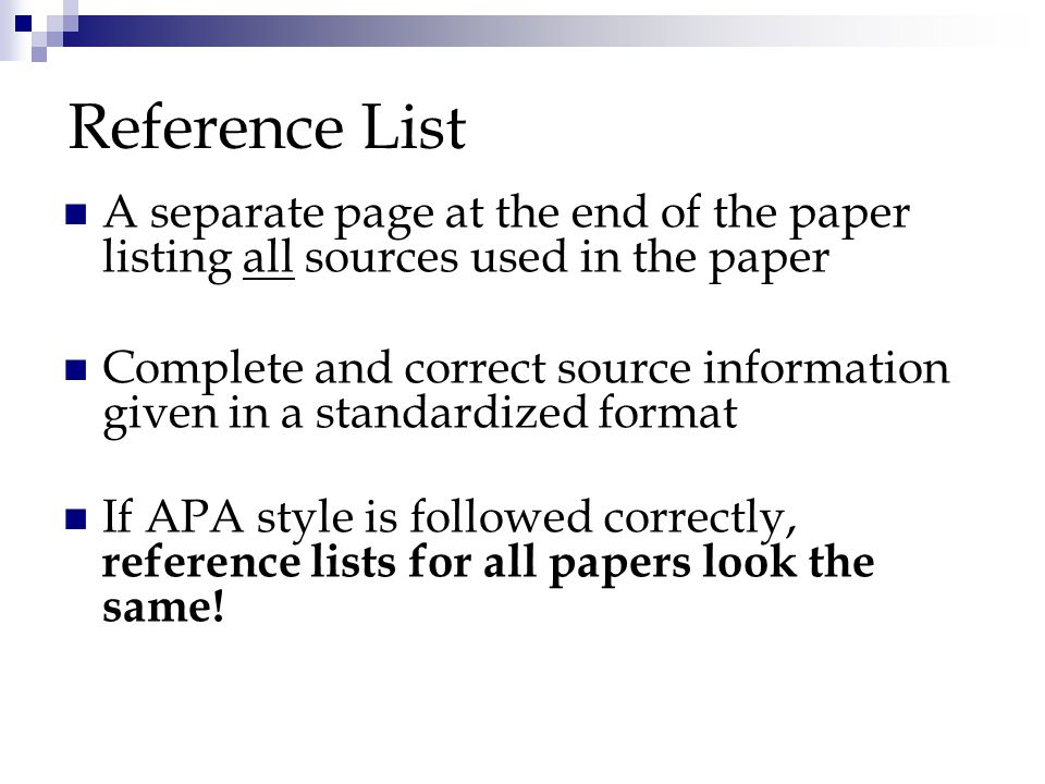 Reference List A separate page at the end of the paper listing all sources used in the paper Complete and correct source information given in a standardized format If APA style is followed correctly, reference lists for all papers look the same!