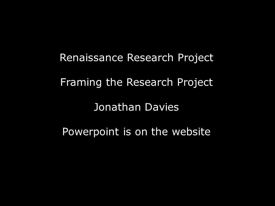 Renaissance Research Project Framing the Research Project Jonathan Davies Powerpoint is on the website