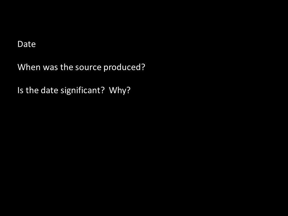 Date When was the source produced Is the date significant Why
