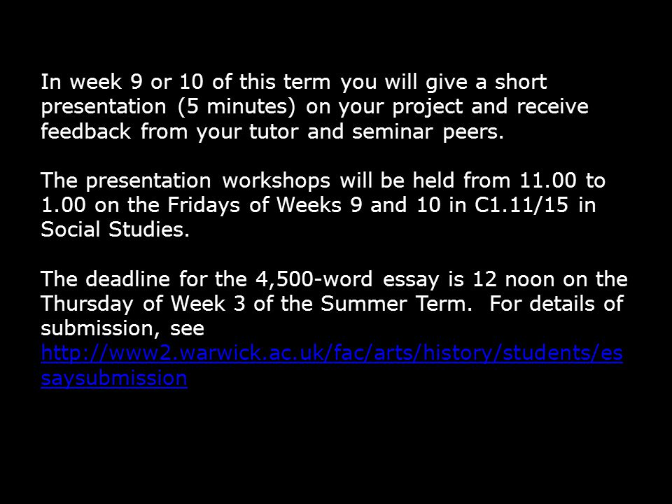 In week 9 or 10 of this term you will give a short presentation (5 minutes) on your project and receive feedback from your tutor and seminar peers.