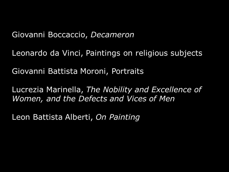Giovanni Boccaccio, Decameron Leonardo da Vinci, Paintings on religious subjects Giovanni Battista Moroni, Portraits Lucrezia Marinella, The Nobility and Excellence of Women, and the Defects and Vices of Men ​ Leon Battista Alberti, On Painting