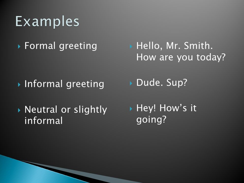  Formal greeting  Informal greeting  Neutral or slightly informal  Hello, Mr. Smith. How are you today?  Dude. Sup?  Hey! How's it going?