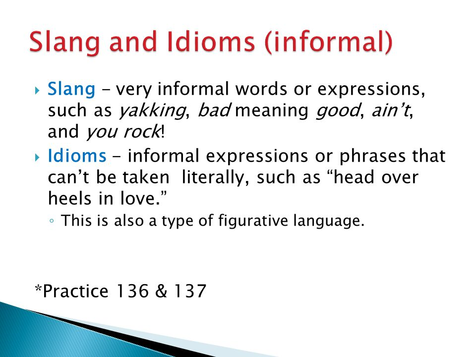  Slang - very informal words or expressions, such as yakking, bad meaning good, ain't, and you rock!  Idioms - informal expressions or phrases that