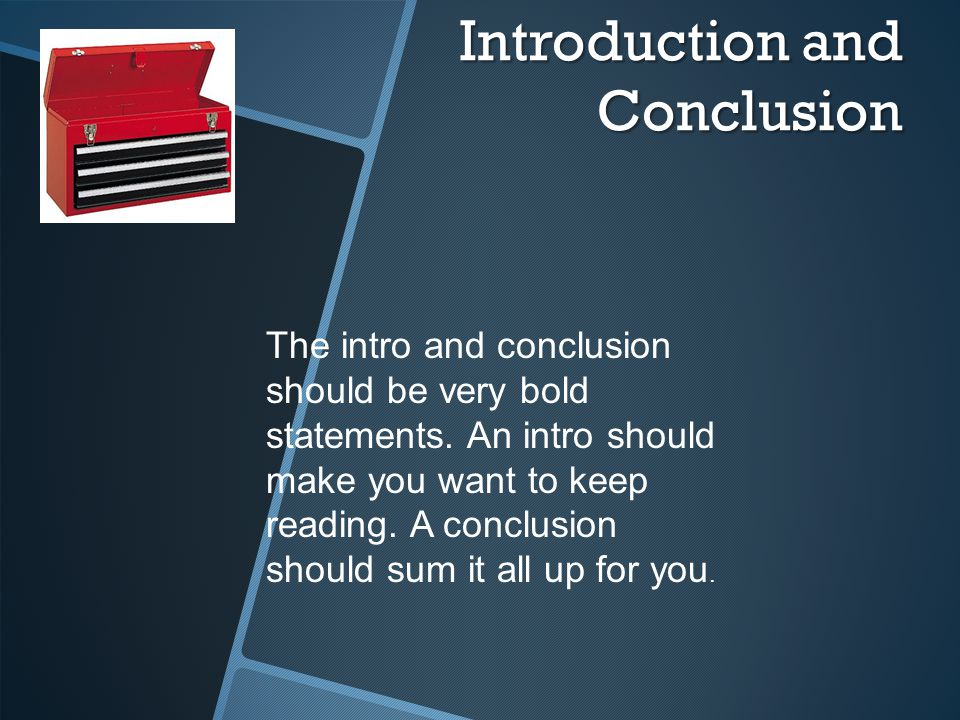 Introduction and Conclusion The intro and conclusion should be very bold statements.