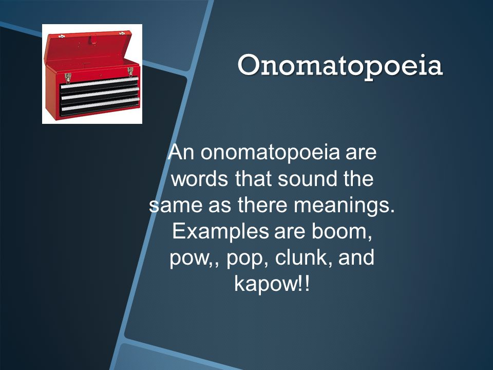Onomatopoeia An onomatopoeia are words that sound the same as there meanings.