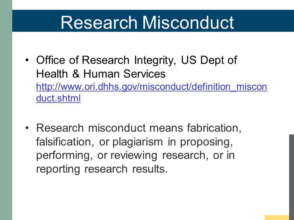 Research Misconduct Office of Research Integrity, US Dept of Health & Human Services http://www.ori.dhhs.gov/misconduct/definition_miscon duct.shtml http://www.ori.dhhs.gov/misconduct/definition_miscon duct.shtml Research misconduct means fabrication, falsification, or plagiarism in proposing, performing, or reviewing research, or in reporting research results.