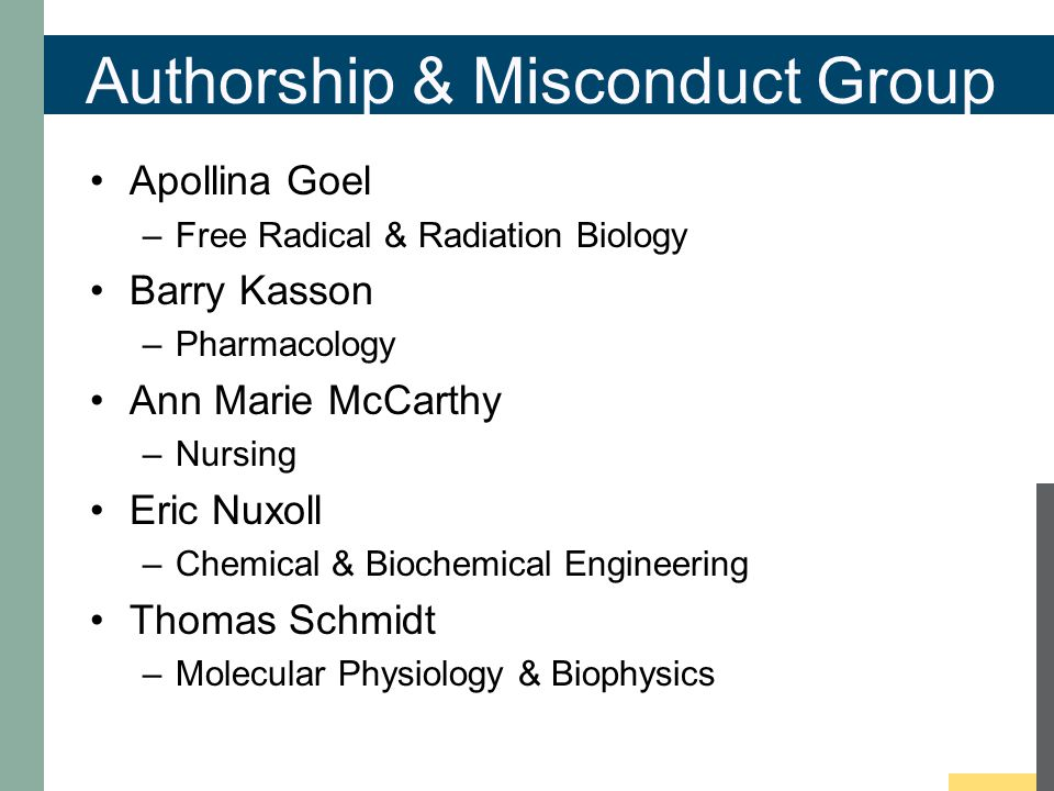 Authorship & Misconduct Group Apollina Goel –Free Radical & Radiation Biology Barry Kasson –Pharmacology Ann Marie McCarthy –Nursing Eric Nuxoll –Chemical & Biochemical Engineering Thomas Schmidt –Molecular Physiology & Biophysics