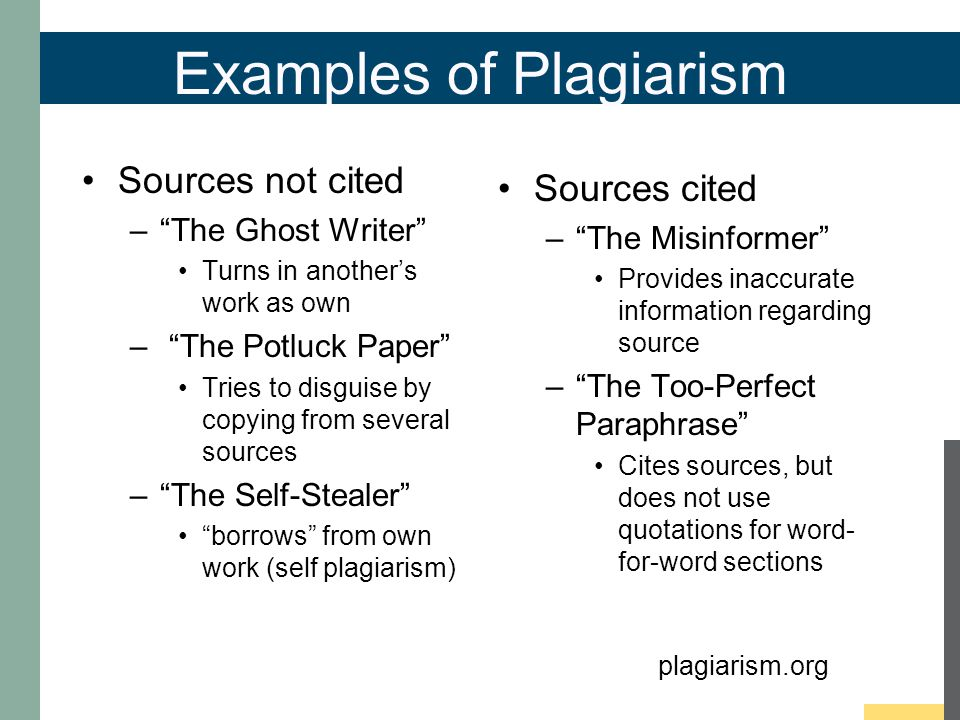 Examples of Plagiarism Sources not cited – The Ghost Writer Turns in another's work as own – The Potluck Paper Tries to disguise by copying from several sources – The Self-Stealer borrows from own work (self plagiarism) Sources cited – The Misinformer Provides inaccurate information regarding source – The Too-Perfect Paraphrase Cites sources, but does not use quotations for word- for-word sections plagiarism.org